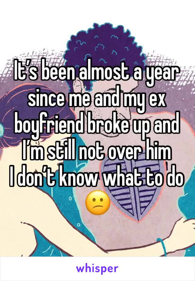 It's been almost a year since me and my ex boyfriend broke up and I'm still not over him   I don't know what to do 😕