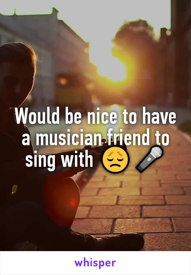 Would be nice to have a musician friend to sing with 😞🎤