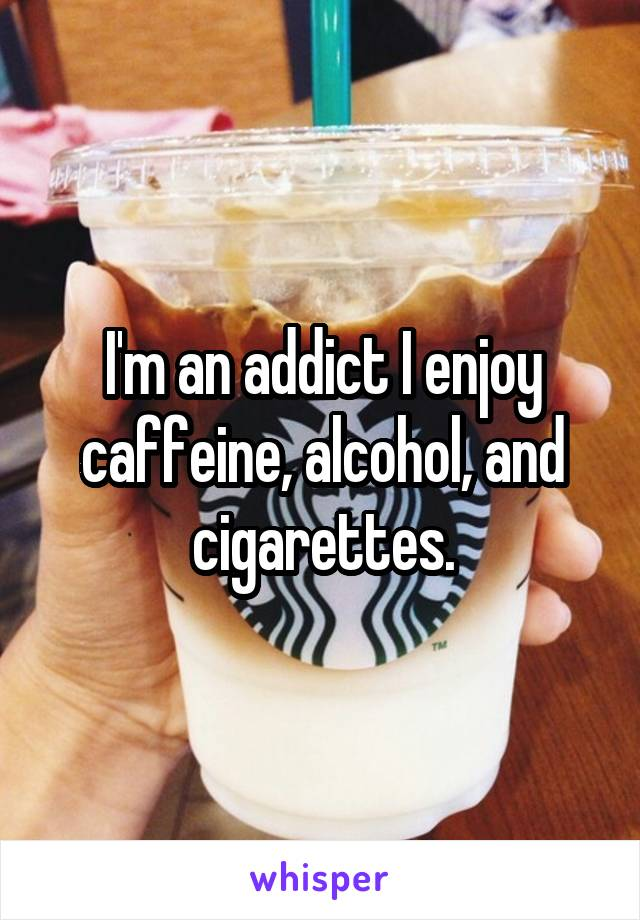 I'm an addict I enjoy caffeine, alcohol, and cigarettes.