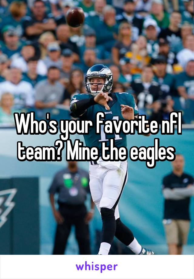 Who's your favorite nfl team? Mine the eagles