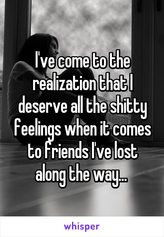 I've come to the realization that I deserve all the shitty feelings when it comes to friends I've lost along the way...