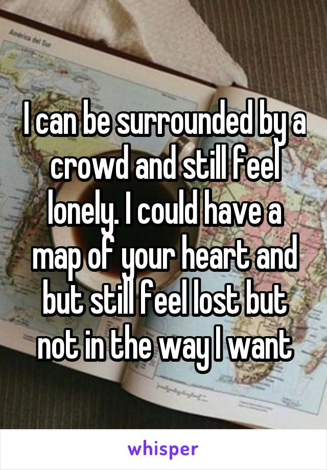 I can be surrounded by a crowd and still feel lonely. I could have a map of your heart and but still feel lost but not in the way I want