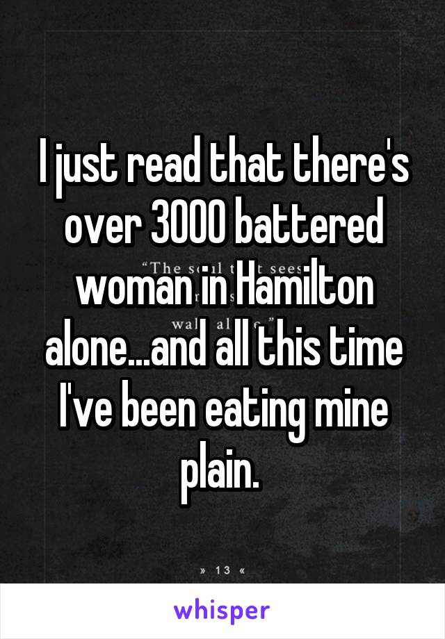 I just read that there's over 3000 battered woman in Hamilton alone...and all this time I've been eating mine plain.