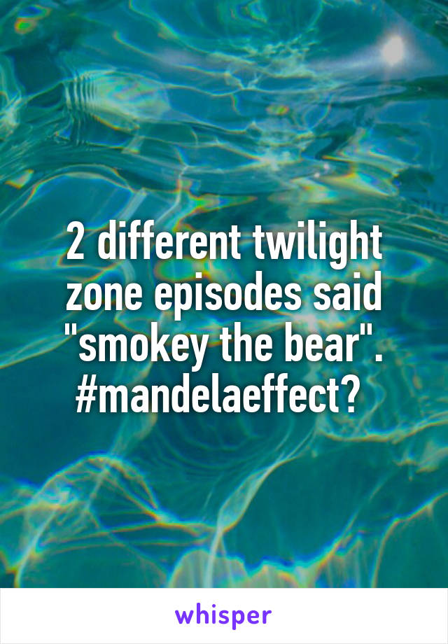 "2 different twilight zone episodes said ""smokey the bear"". #mandelaeffect?"