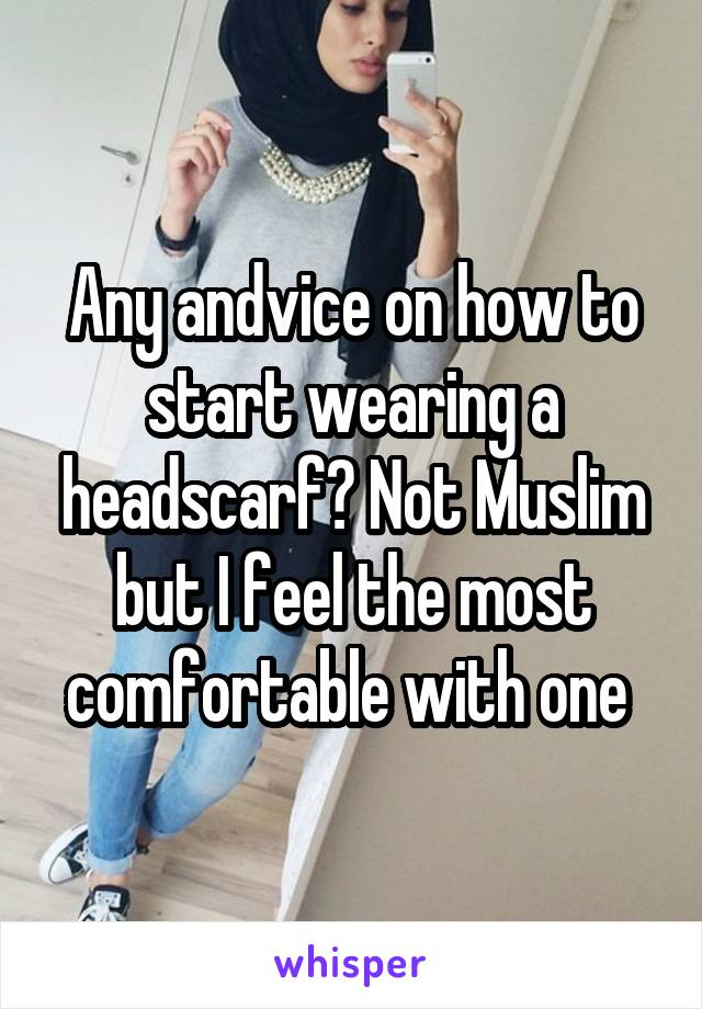 Any andvice on how to start wearing a headscarf? Not Muslim but I feel the most comfortable with one