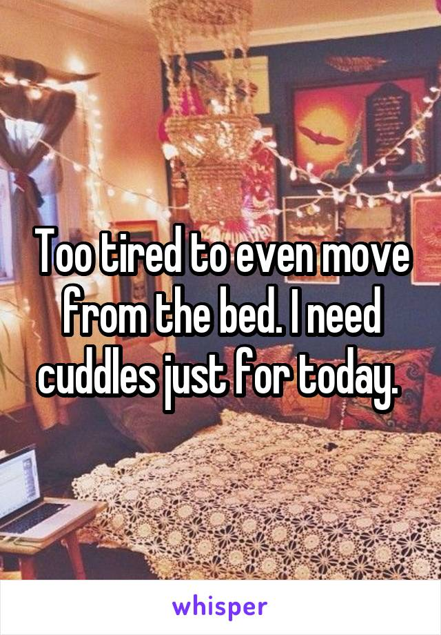 Too tired to even move from the bed. I need cuddles just for today.