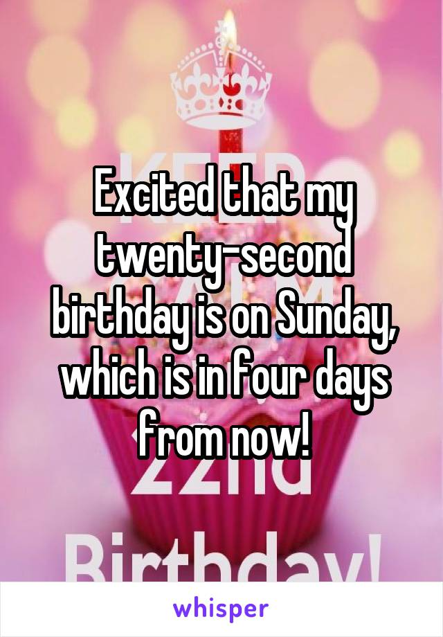 Excited that my twenty-second birthday is on Sunday, which is in four days from now!