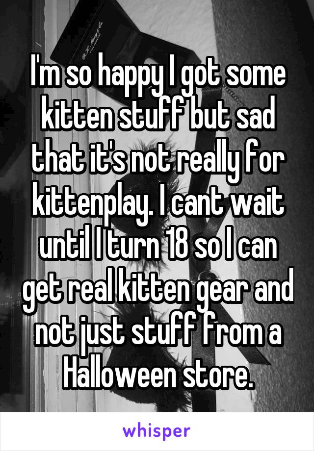 I'm so happy I got some kitten stuff but sad that it's not really for kittenplay. I cant wait until I turn 18 so I can get real kitten gear and not just stuff from a Halloween store.