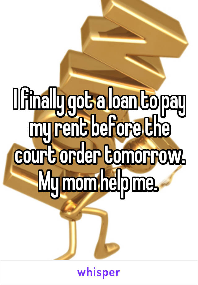 I finally got a loan to pay my rent before the court order tomorrow. My mom help me.