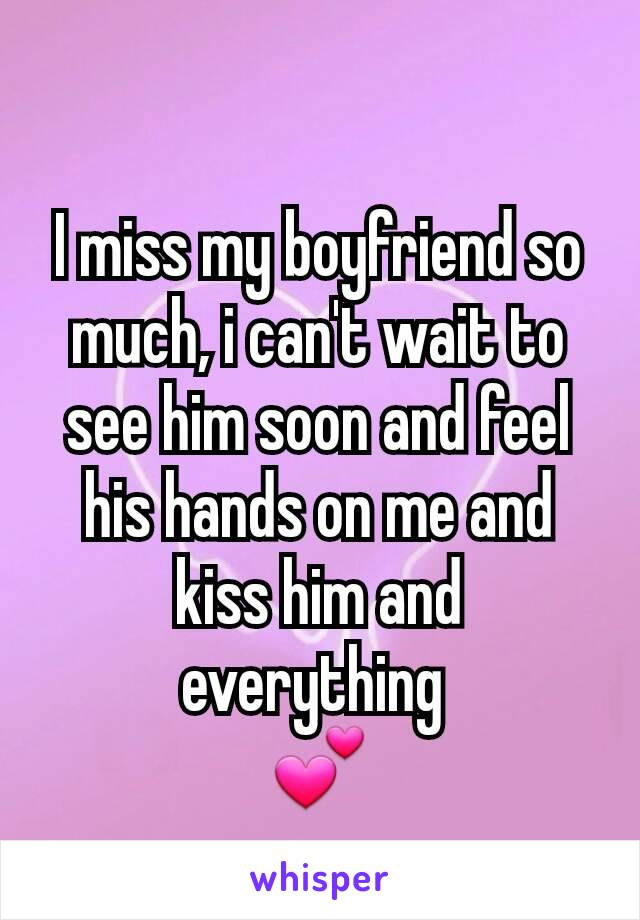 I miss my boyfriend so much, i can't wait to see him soon and feel his hands on me and kiss him and everything  💕