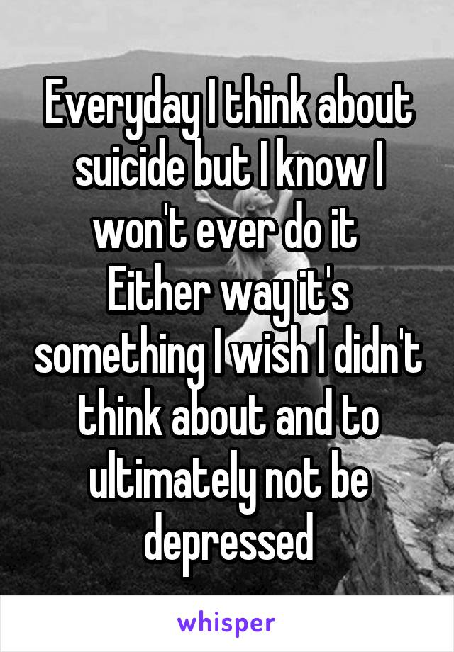 Everyday I think about suicide but I know I won't ever do it  Either way it's something I wish I didn't think about and to ultimately not be depressed