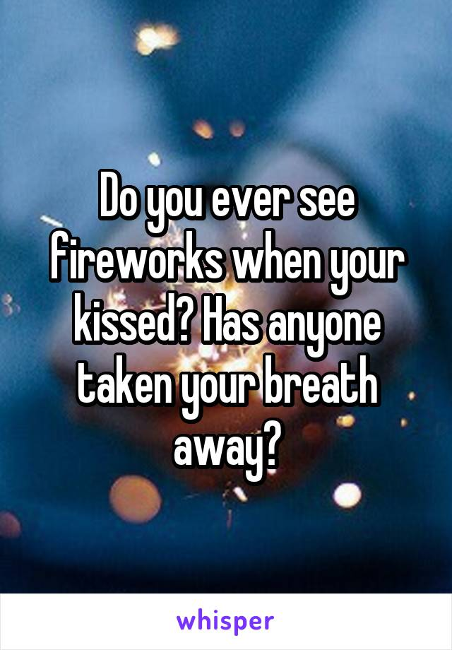 Do you ever see fireworks when your kissed? Has anyone taken your breath away?