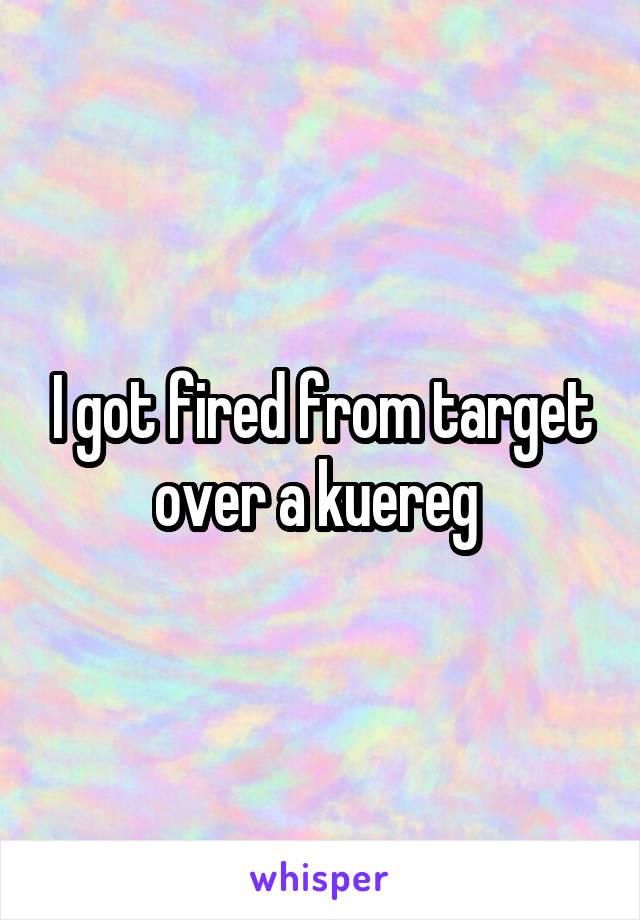 I got fired from target over a kuereg
