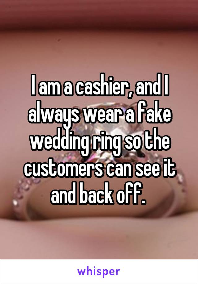I am a cashier, and I always wear a fake wedding ring so the customers can see it and back off.