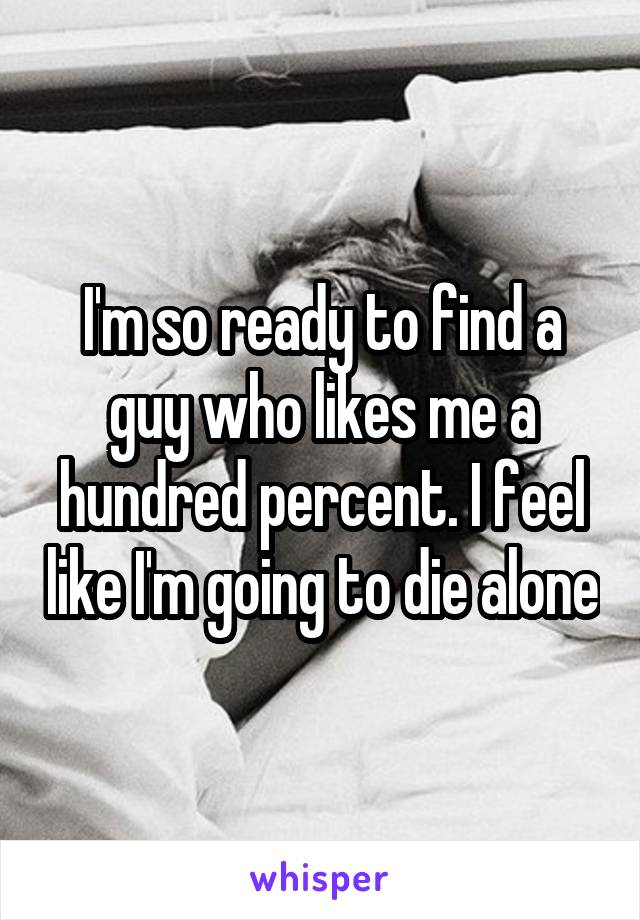 I'm so ready to find a guy who likes me a hundred percent. I feel like I'm going to die alone