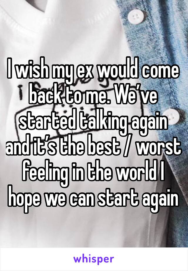 I wish my ex would come back to me. We've started talking again and it's the best / worst feeling in the world I hope we can start again