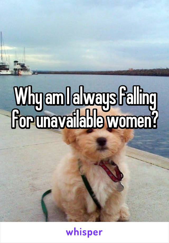 Why am I always falling for unavailable women?