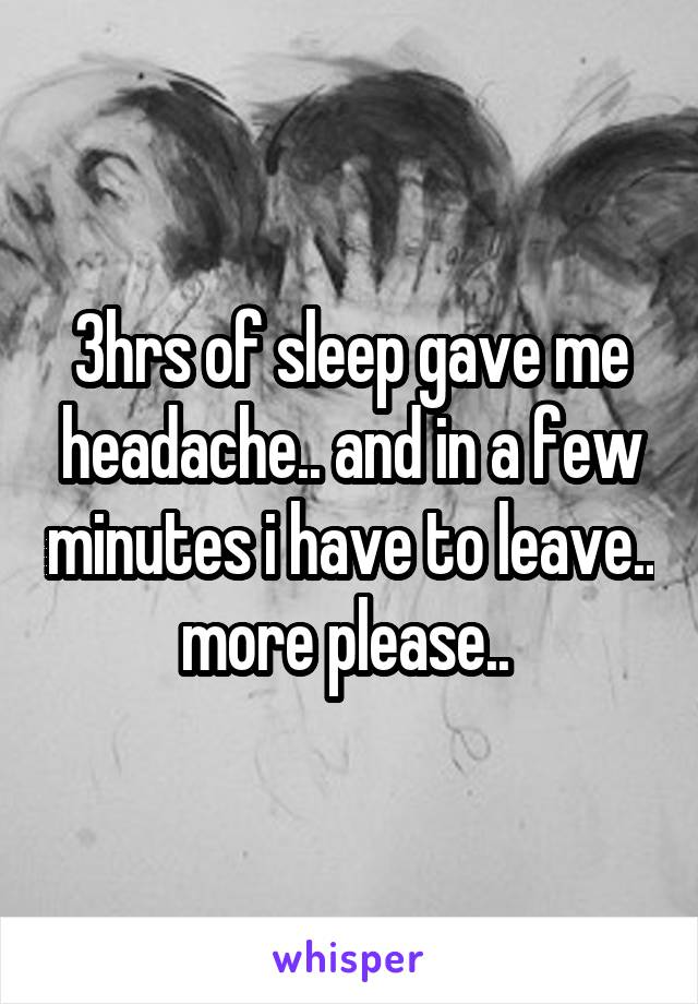 3hrs of sleep gave me headache.. and in a few minutes i have to leave.. more please..