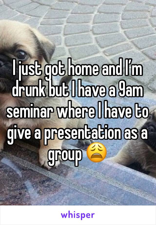 I just got home and I'm drunk but I have a 9am seminar where I have to give a presentation as a group 😩
