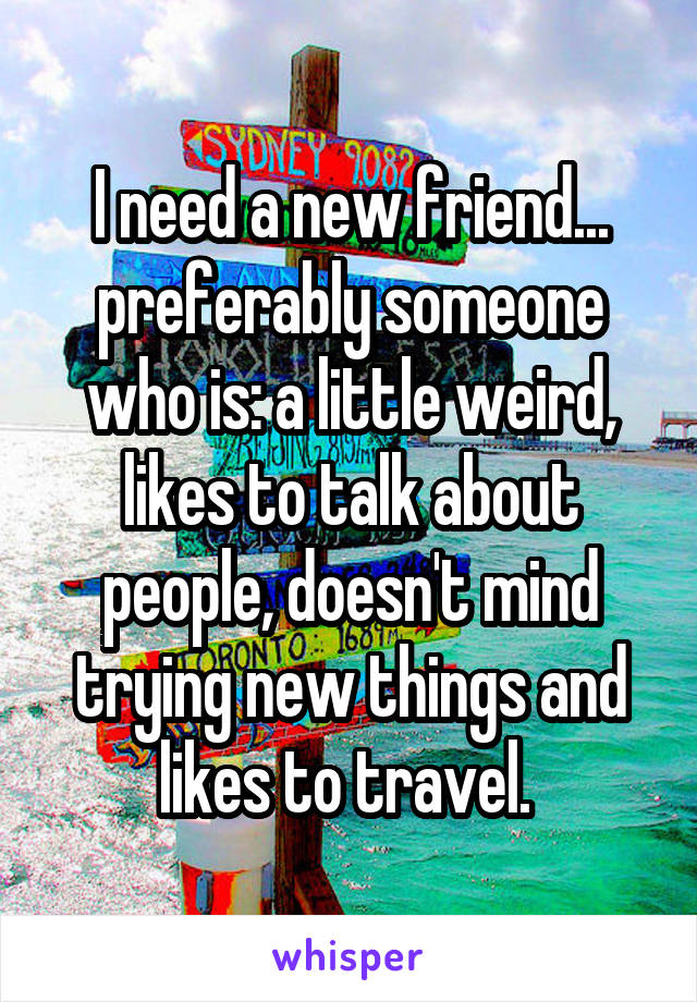 I need a new friend... preferably someone who is: a little weird, likes to talk about people, doesn't mind trying new things and likes to travel.