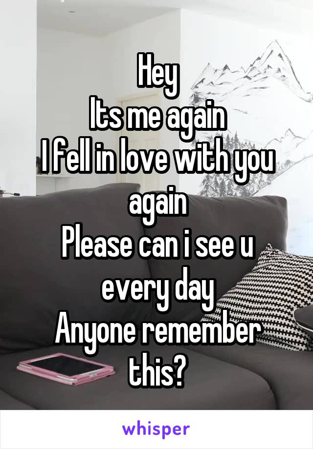 Hey Its me again I fell in love with you again Please can i see u every day Anyone remember this?