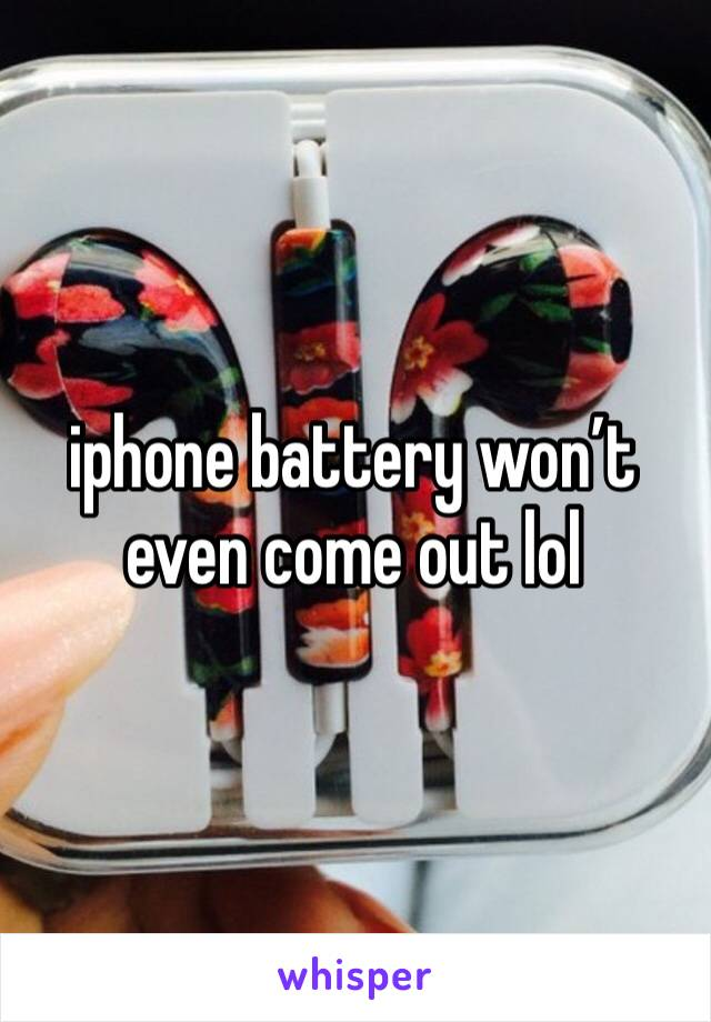 iphone battery won't even come out lol