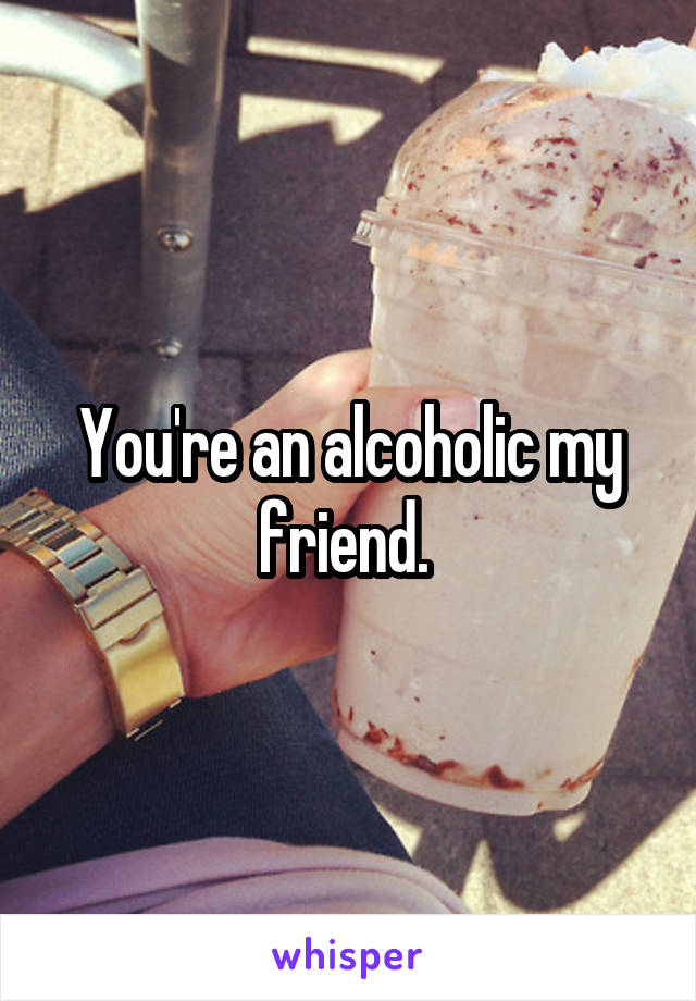 You're an alcoholic my friend.