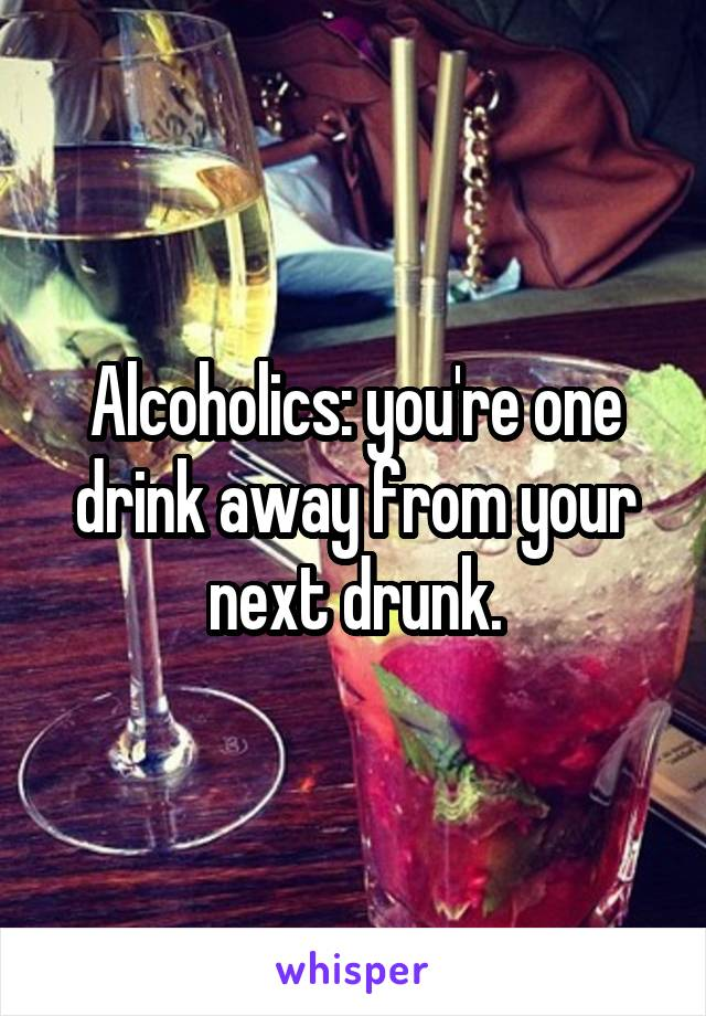 Alcoholics: you're one drink away from your next drunk.