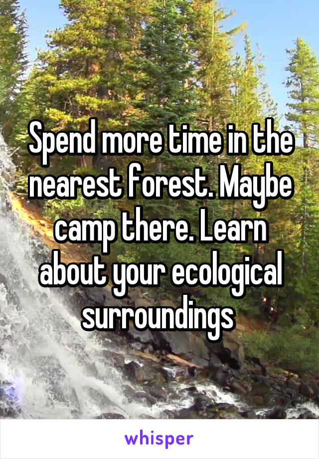 Spend more time in the nearest forest. Maybe camp there. Learn about your ecological surroundings