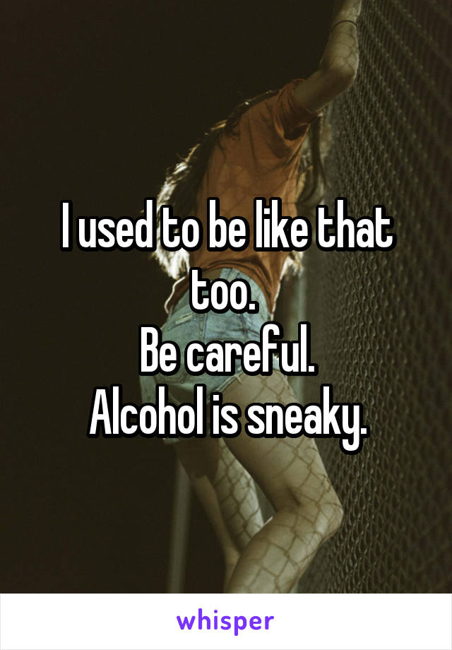 I used to be like that too.  Be careful. Alcohol is sneaky.
