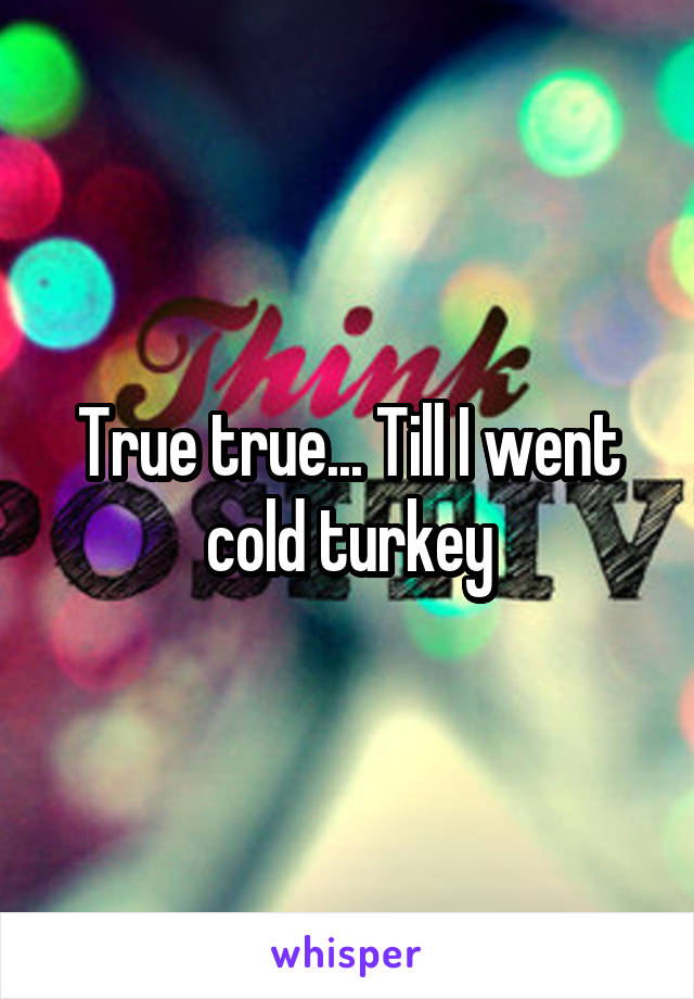 True true... Till I went cold turkey