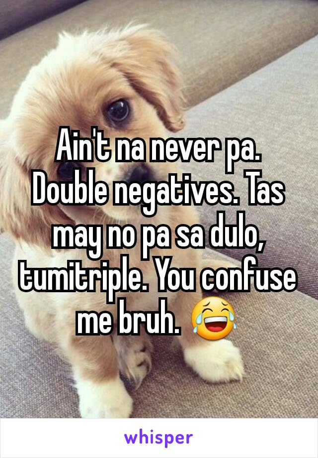 Ain't na never pa. Double negatives. Tas may no pa sa dulo, tumitriple. You confuse me bruh. 😂