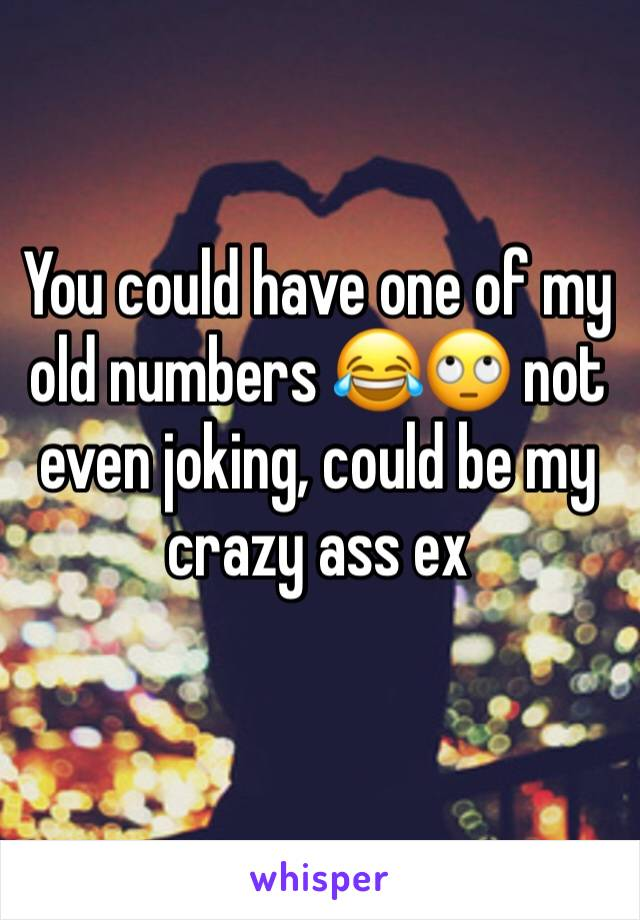 You could have one of my old numbers 😂🙄 not even joking, could be my crazy ass ex