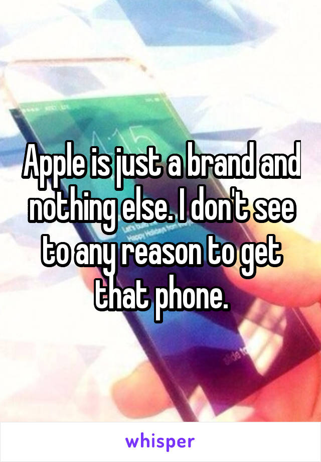 Apple is just a brand and nothing else. I don't see to any reason to get that phone.
