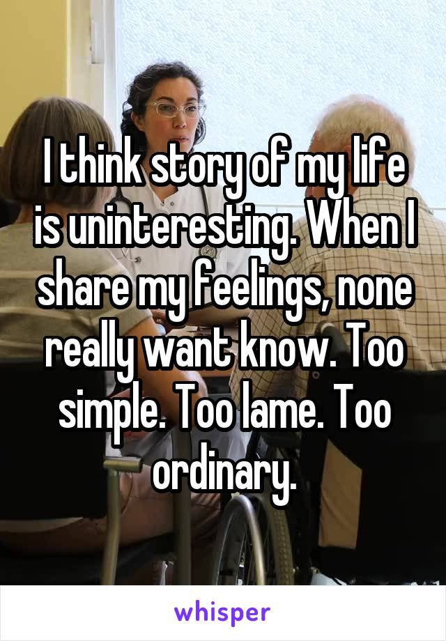 I think story of my life is uninteresting. When I share my feelings, none really want know. Too simple. Too lame. Too ordinary.