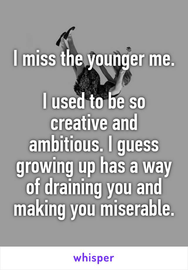 I miss the younger me.  I used to be so creative and ambitious. I guess growing up has a way of draining you and making you miserable.