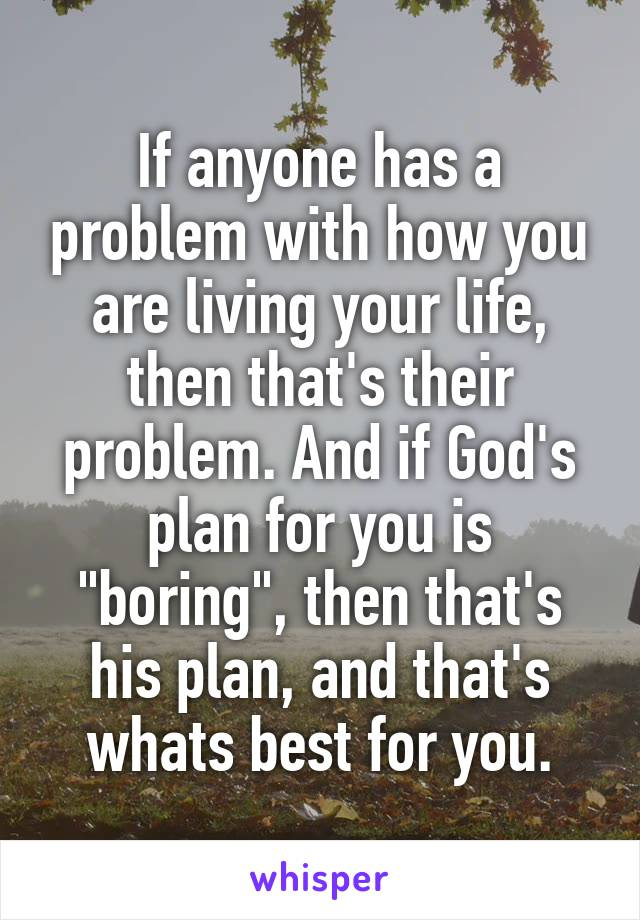 """If anyone has a problem with how you are living your life, then that's their problem. And if God's plan for you is """"boring"""", then that's his plan, and that's whats best for you."""