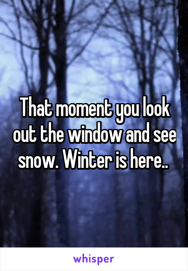 That moment you look out the window and see snow. Winter is here..