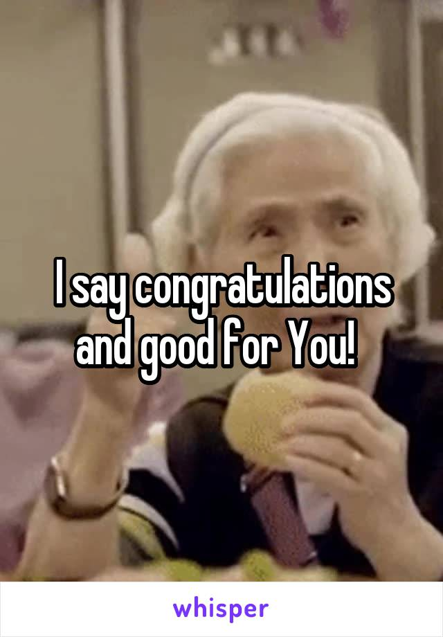 I say congratulations and good for You!