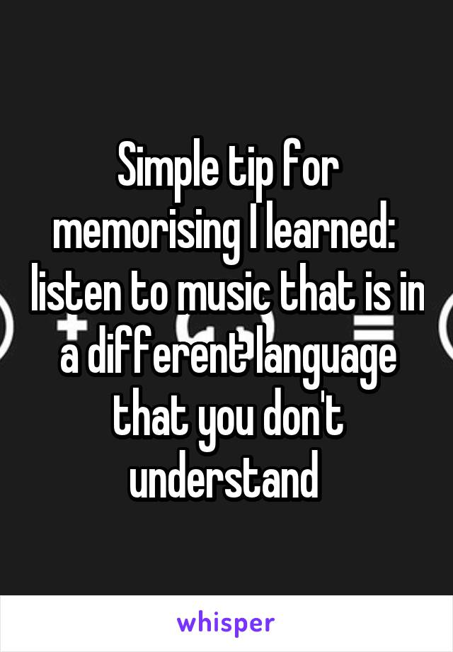 Simple tip for memorising I learned:  listen to music that is in a different language that you don't understand