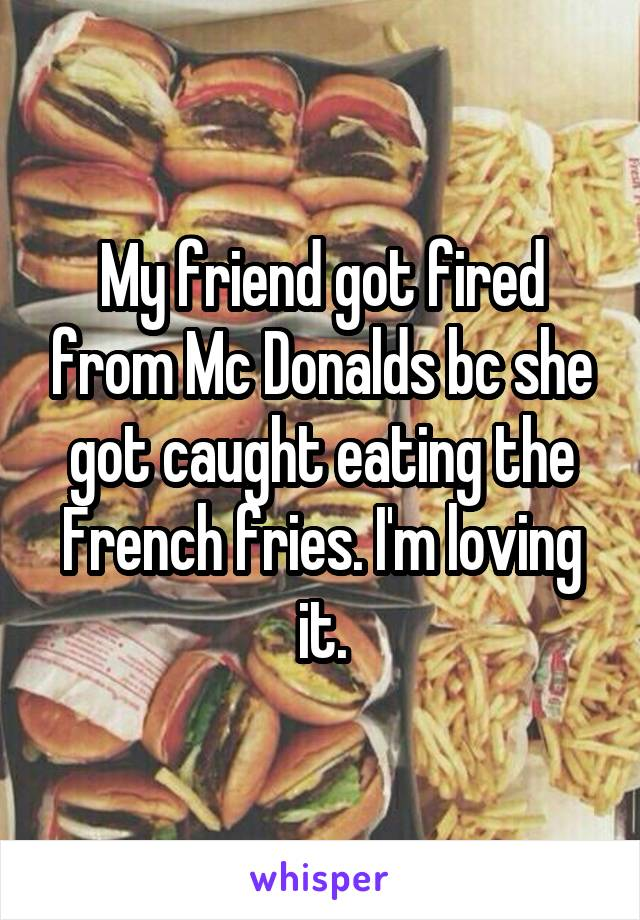 My friend got fired from Mc Donalds bc she got caught eating the French fries. I'm loving it.