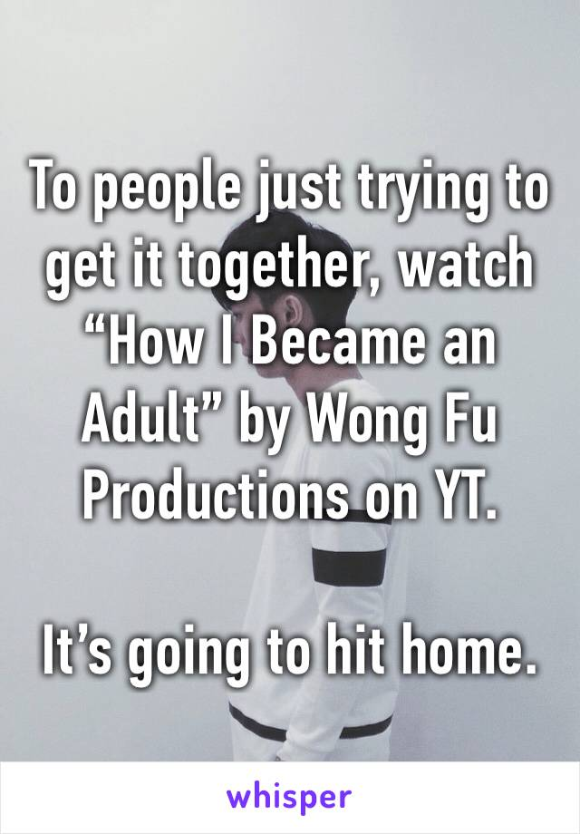 """To people just trying to get it together, watch """"How I Became an Adult"""" by Wong Fu Productions on YT.   It's going to hit home."""