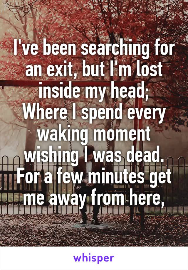 I've been searching for an exit, but I'm lost inside my head; Where I spend every waking moment wishing I was dead. For a few minutes get me away from here,