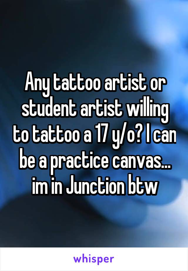 Any tattoo artist or student artist willing to tattoo a 17 y/o? I can be a practice canvas... im in Junction btw