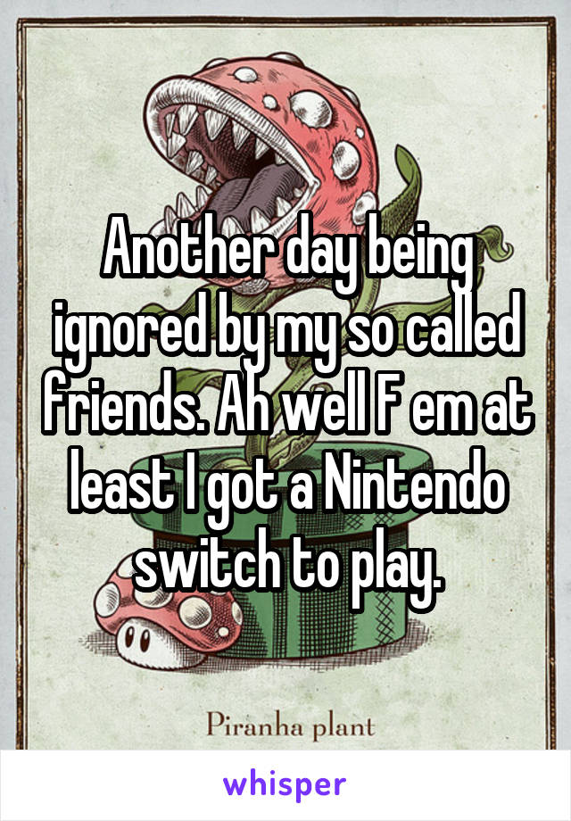 Another day being ignored by my so called friends. Ah well F em at least I got a Nintendo switch to play.