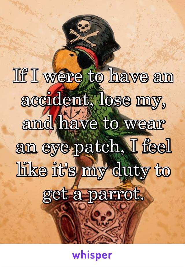 If I were to have an accident, lose my, and have to wear an eye patch, I feel like it's my duty to get a parrot.