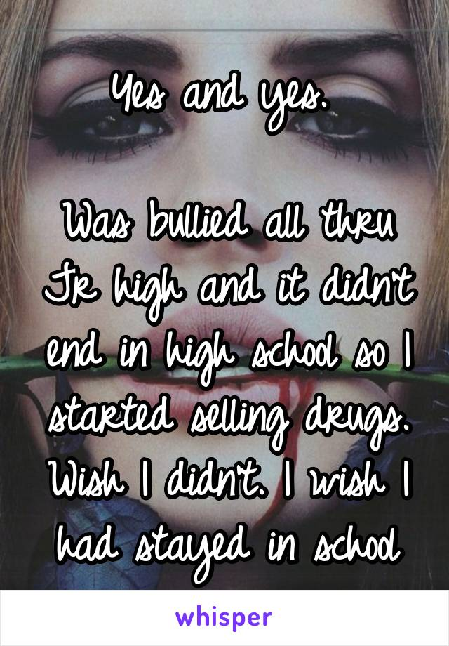 Yes and yes.   Was bullied all thru Jr high and it didn't end in high school so I started selling drugs. Wish I didn't. I wish I had stayed in school