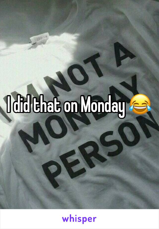 I did that on Monday 😂