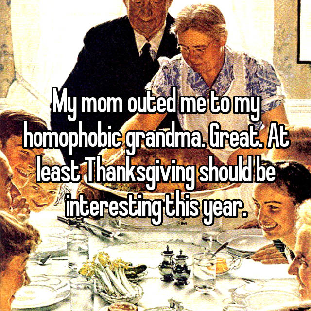 My mom outed me to my homophobic grandma. Great. At least Thanksgiving should be interesting this year.