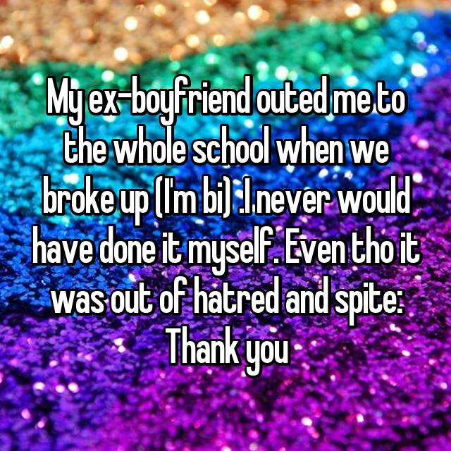 My ex-boyfriend outed me to the whole school when we broke up (I'm bi) .I never would have done it myself. Even tho it was out of hatred and spite: Thank you
